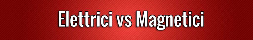 elettrici vs magnetici