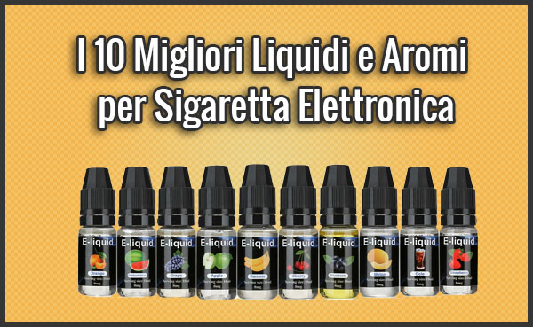 I 10 Migliori Liquidi e Aromi per Sigaretta Elettronica – Opinioni, Recensioni, Prezzi (Luglio 2019)