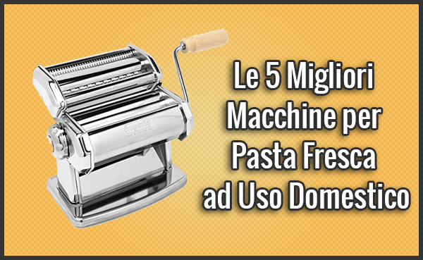 Qual è la Migliore Macchina per Pasta Fresca ad Uso Domestico delle Casalinghe? (Novembre 2018)