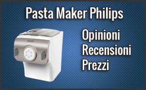 Pasta Maker Philips – Opinioni, Recensioni, Prezzo (Settembre 2018)