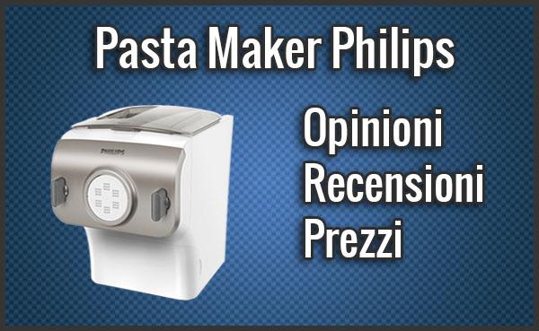 Pasta Maker Philips - Opinioni, Recensioni, Prezzo (Settembre 2019)