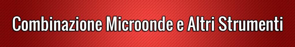 Combinazione Microonde e Altri Strumenti