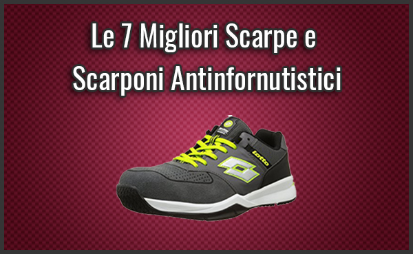Migliori Scarpe e Scarponi Antinfornutistici
