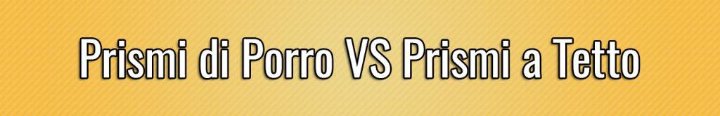 Prismi di Porro VS Prismi a Tetto