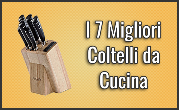 I 7 Migliori Coltelli da Cucina - Opinioni, Recensioni, Prezzi (Lugl ...