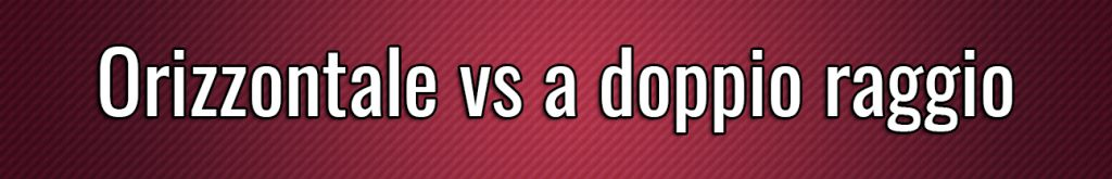 Orizzontale vs a doppio raggio