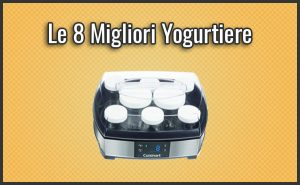 Qual è la Migliore Yogurtiera? – Opinioni, Recensioni, Prezzi (Febbraio 2019)