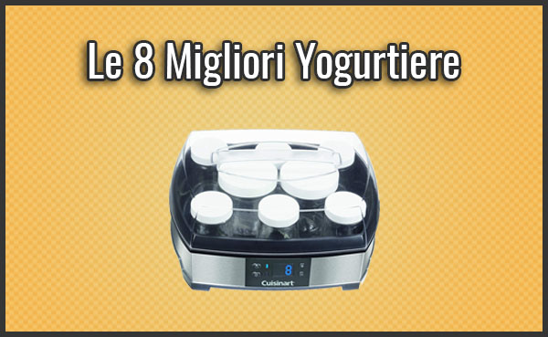 Qual è la Migliore Yogurtiera? - Opinioni, Recensioni, Prezzi (Ottobre 2019)