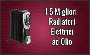 Qual è il Miglior Radiatore Elettrico ad Olio / Termosifone (anche a Basso Consumo)? – Opinioni, Recensioni, Prezzi (Settembre 2018)