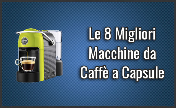 Qual è la Migliore Macchina da Caffè a Capsule? - Opinioni, Recensioni, Prezzi (Giugno 2019)