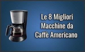 Qual è la Migliore Macchina da Caffè Americano? – Opinioni, Recensioni, Prezzi (Settembre 2018)