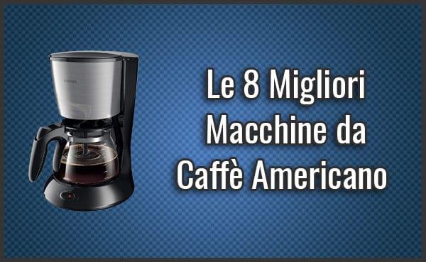 Qual è la Migliore Macchina da Caffè Americano? - Opinioni, Recensioni, Prezzi (Giugno 2019)