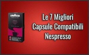 Quali sono le Migliori Capsule Compatibili Nespresso? – Opinioni, Recensioni, Prezzi (Novembre 2018)