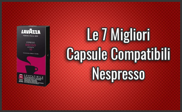 Quali sono le Migliori Capsule Compatibili Nespresso? - Recensioni, Opinioni (Novembre 2019)