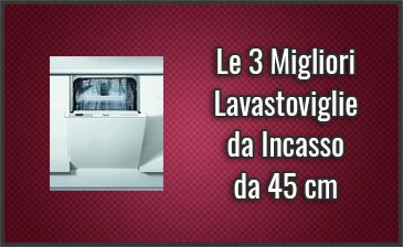 Le 3 Migliori Lavastoviglie da Incasso da 45 cm – Novembre 2019