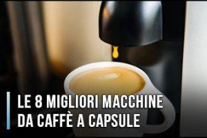 Qual è la Migliore Macchina da Caffè a Capsule? - Opinioni, Recensioni, Prezzi (Gennaio 2020)