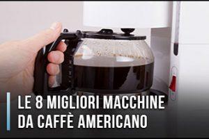 Qual è la Migliore Macchina da Caffè Americano? - Opinioni, Recensioni, Prezzi (Aprile 2020)