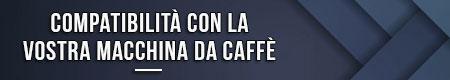 Compatibilità con la vostra macchina da caffè